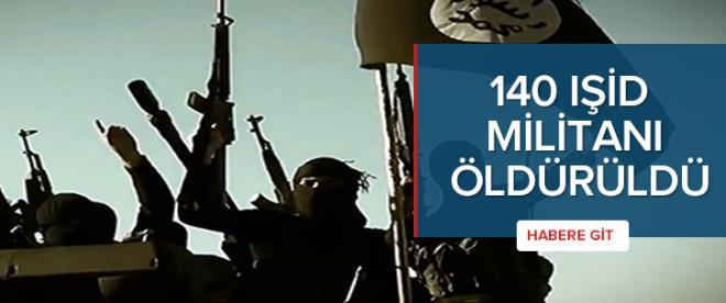 140 IŞİD militanı öldürüldü