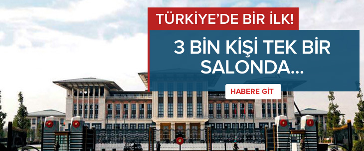 Türkiye tarihinde bir ilk: 3 bin kişi davetli